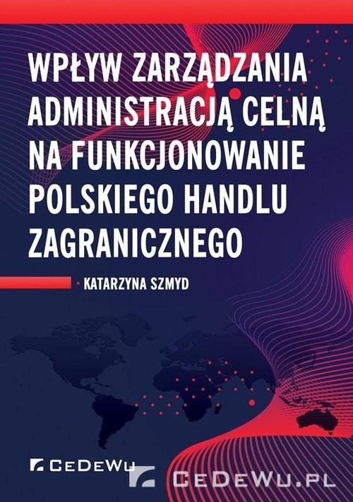 okładka Wpływ zarządzania administracją celną na funkcjonowanie polskiego handlu zagranicznego, Książka   Szmyd Katarzyna