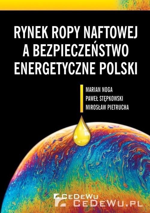 okładka Rynek ropy naftowej a bezpieczeństwo energetyczne Polski, Książka | Marian Noga, Paweł Stępkowski, Mirosław Pietrucha
