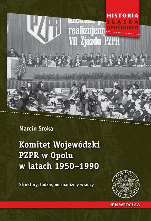okładka Komitet Wojewódzki PZPR w Opolu w latach 1950-1990 Struktury, ludzie, mechanizmy władzy, Książka | Sroka Marcin