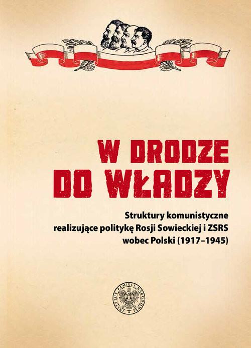 okładka W drodze do władzy Struktury komunistyczne realizujące politykę Rosji Sowieckiej i ZSRS wobec Polski (1917–1945), Książka |