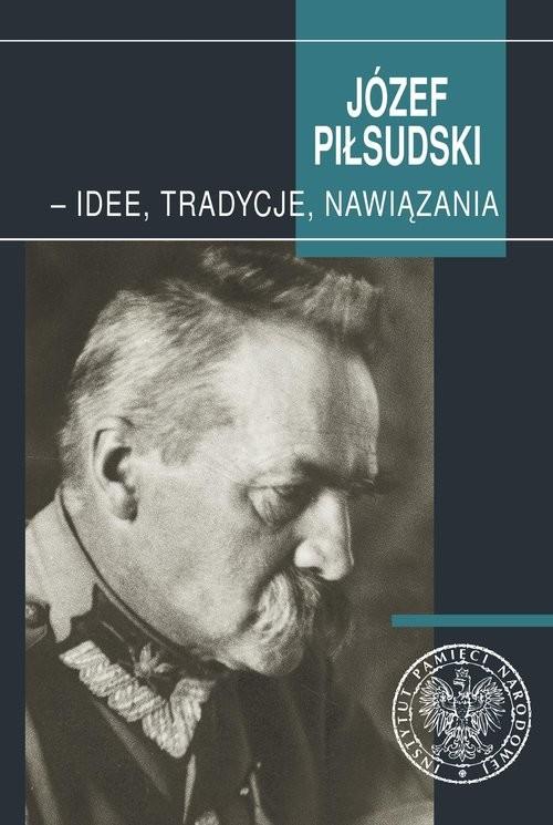 okładka Józef Piłsudski - idee, tradycje, nawiązania, Książka |