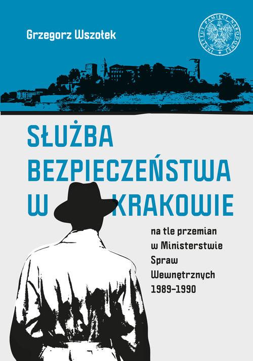 okładka Służba Bezpieczeństwa w Krakowie na tle przemian w Ministerstwie Spraw Wewnętrznych 1989-1990, Książka   Wszołek Grzegorz