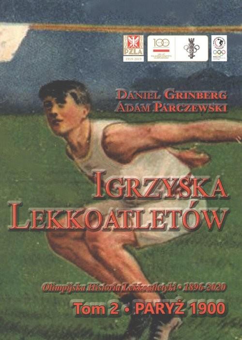 okładka Igrzyska lekkoatletów Tom 2 Paryż 1900 - olimpijska historia lekkoatletyki 1896-2020, Książka | Daniel Grinberg, Adam Parczewski