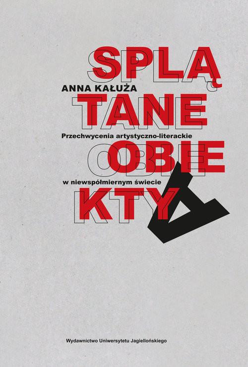 okładka Splątane obiekty Przechwycenia artystyczno-literackie w niewspółmiernym świecie, Książka | Anna Kałuża