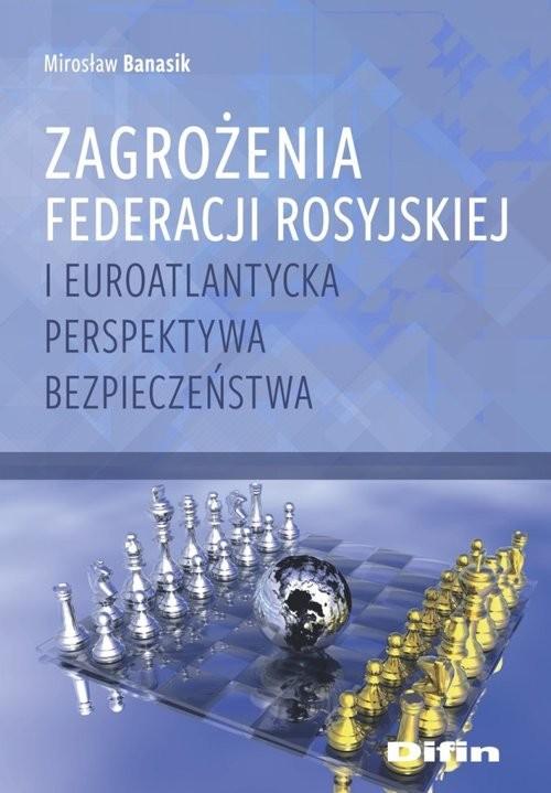 okładka Zagrożenia Federacji Rosyjskiej i euroatlantycka perspektywa bezpieczeństwa, Książka   Banasik Mirosław