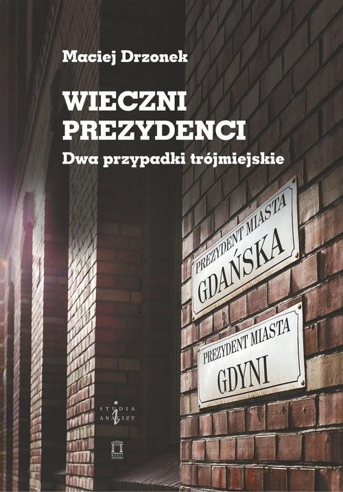 okładka Wieczni prezydenci Dwa przypadki trójmiejskie, Książka   Drzonek Maciej