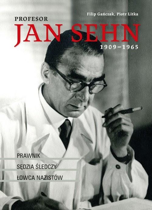 okładka Profesor Jan Sehn (1909-1965) Prawnik, sędzia śledczy, łowca nazistów, Książka | Gańczak Filip, Piotr Litka