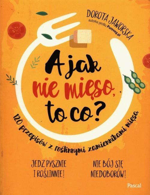 okładka A jak nie mięso to co? 120 przepisów z roślinnymi zamiennikami mięsa, Książka | Jaworska Dorota