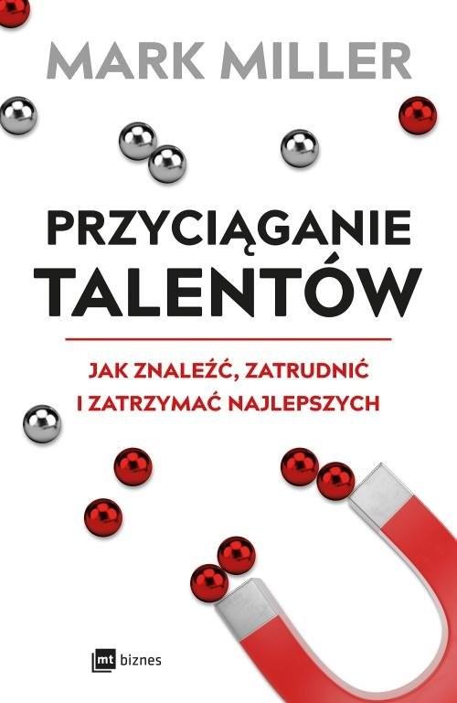 okładka Przyciąganie talentów Jak znaleźć, zatrudnić i zatrzymać najlepszych, Książka | Mark Miller