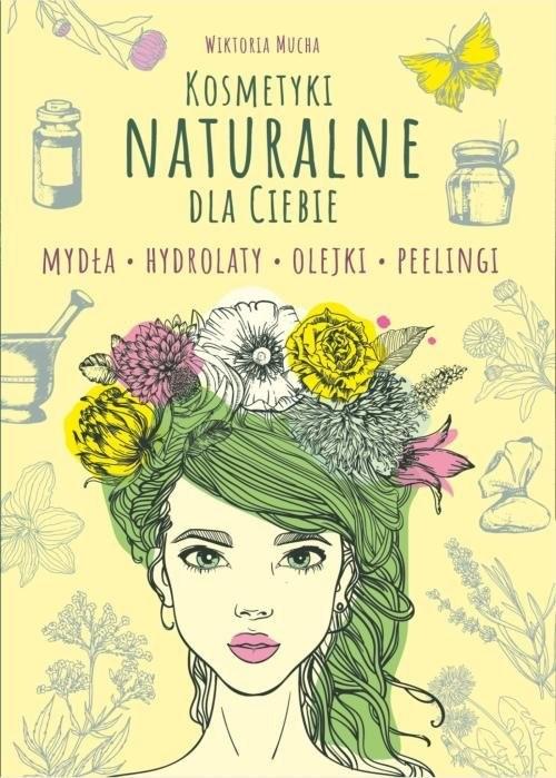 okładka Kosmetyki naturalne dla Ciebie Mydła. Hydrolaty. Olejki. Peelingiksiążka |  | Mucha Wiktoria