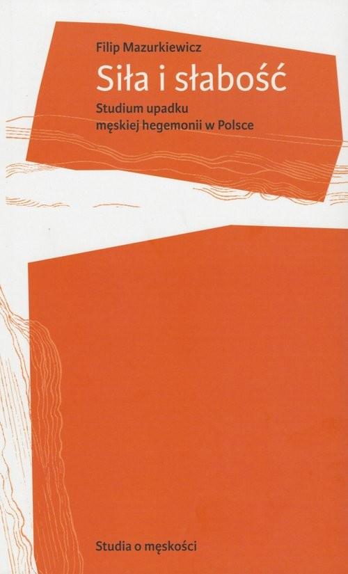 okładka Siła i słabość Studium upadku męskiej hegemonii w Polsce, Książka | Mazurkiewicz Filip