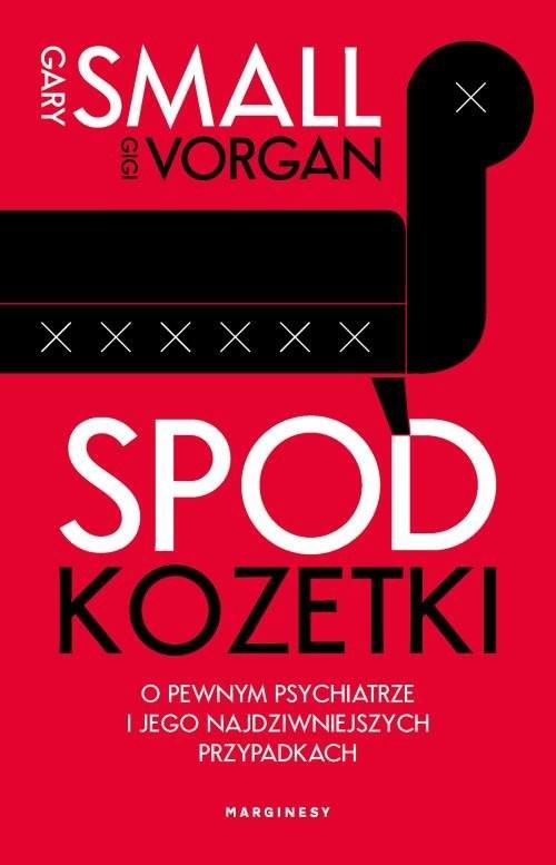 okładka Spod kozetki O pewnym psychiatrze i jego najdziwniejszych przypadkach, Książka | Gary Small, Gigi Vorgan