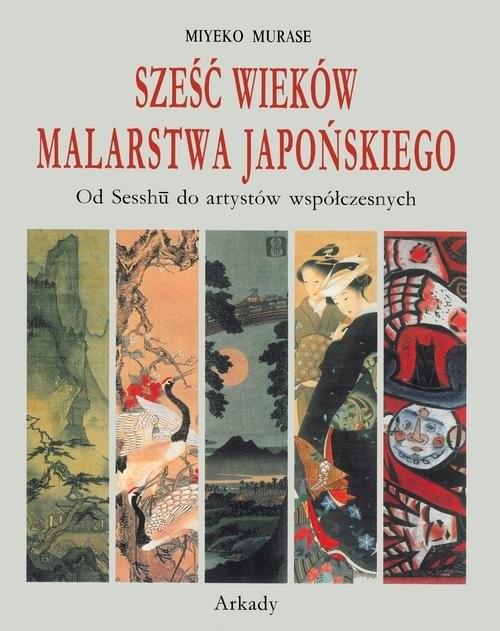 okładka Sześć wieków malarstwa japońskiego Od Sesshu do artystów współczesnych, Książka | Murase Miyeko