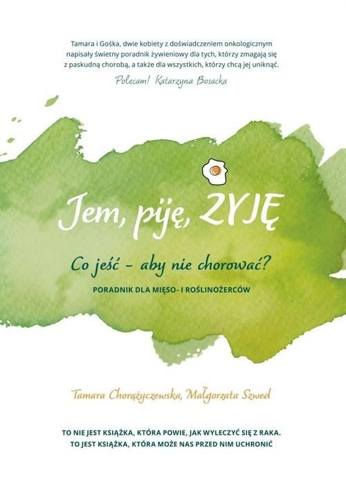 okładka Jem, piję, żyję. Co jeść - aby nie chorować?książka      Tamara Chorążyczewska, Małgorzata Szwed