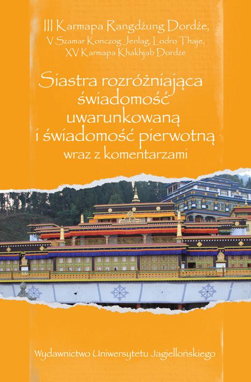 okładka Siastra rozróżniająca świadomość uwarunkowaną i świadomość pierwotną wraz z komentarzami Przekład, wstęp, opracowanie, edycje oryginałów: Artur Przybysławski, Książka | Karmapa Rangdźung Dordźe III, Szamar Konczog Jenlag V, Thaje Lodro, Karmapa Khakhjab Dordźe XV