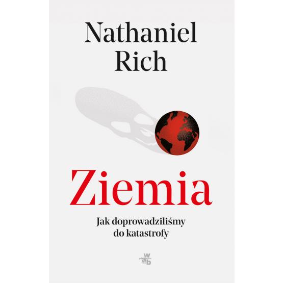 okładka Ziemia Jak doprowadziliśmy do katastrofy, Książka | Rich Nathaniel