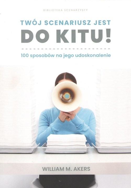 okładka Twój scenariusz jest do kitu! / Myśliński 100 sposobów na jego udoskonalenie, Książka   William M. Akers.