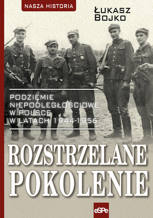 okładka Rozstrzelane pokolenie Podziemie niepodległościowe w Polsce w latach 1944-1956., Książka | Bojko Łukasz