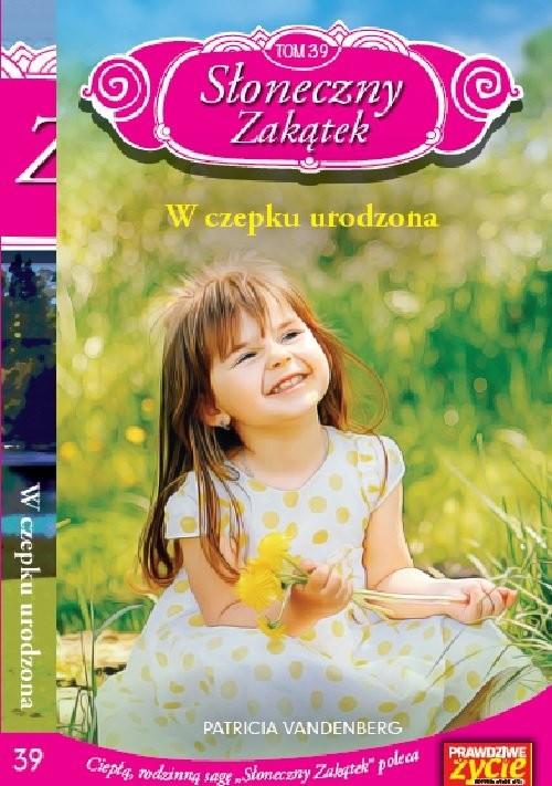 okładka Słoneczny zakątek Tom 39 W czepku urodzona, Książka | Vanderberg Patricia