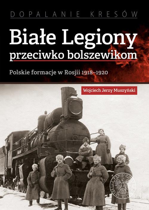 okładka Białe Legiony przeciwko bolszewikom Polskie formacje w Rosji 1918–1920, Książka | Wojciech Jerzy Muszyński