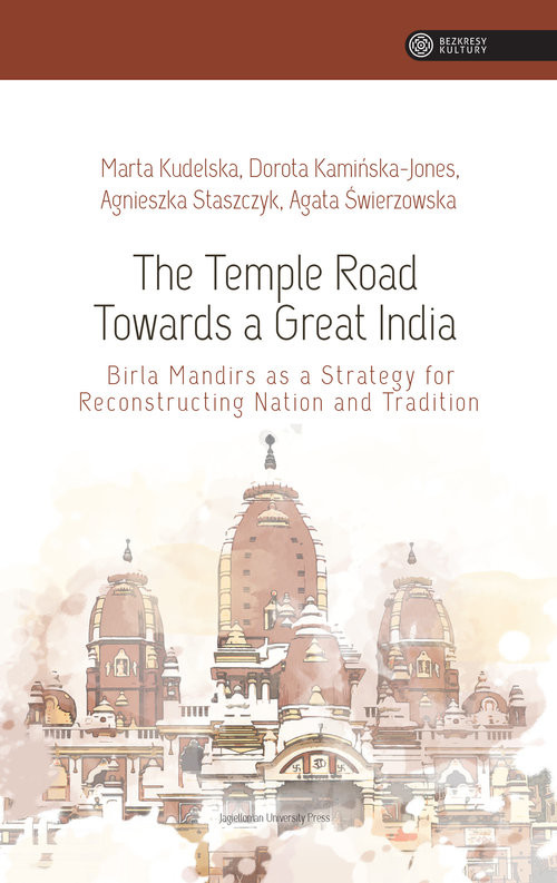 okładka The Temple Road Towards a Great India Birla Mandirs as Atrategy for Reconstructing Nation anf Tradition, Książka | Kudelska Marta, Kamińska-Jones Dorota, Agnieszka Staszczyk, Agata Świerzowska