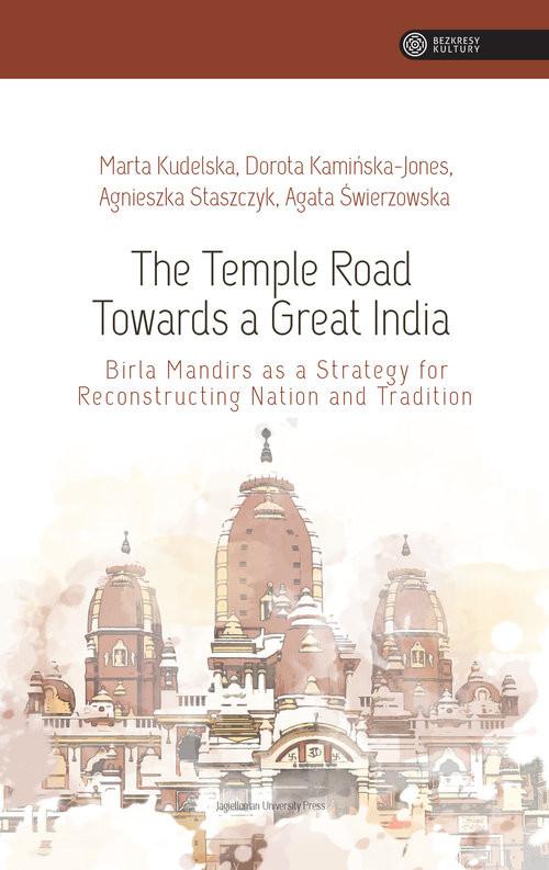 okładka The Temple Road Towards a Great India Birla Mandirs as Atrategy for Reconstructing Nation anf Traditionksiążka |  | Kudelska Marta, Kamińska-Jones Dorota, Agnieszka Staszczyk, Agata Świerzowska