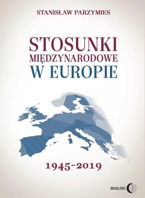okładka Stosunki międzynarodowe w Europie 1945-2019, Książka   Stanisław  Parzymies