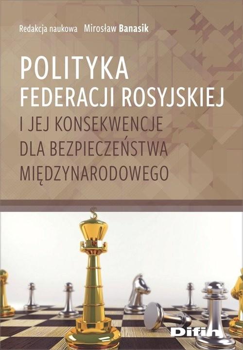 okładka Polityka Federacji Rosyjskiej i jej konsekwencje dla bezpieczeństwa międzynarodowego, Książka |