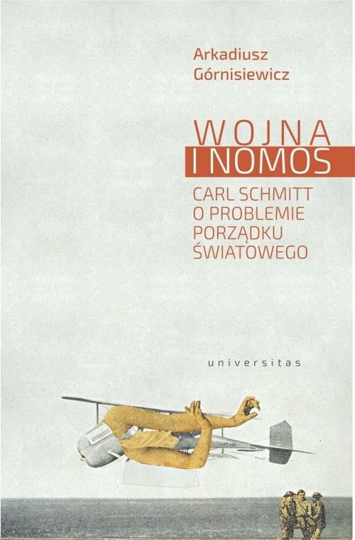 okładka Wojna i nomos Carl Schmitt o problemie porządku światowego, Książka   Górnisiewicz Arkadiusz