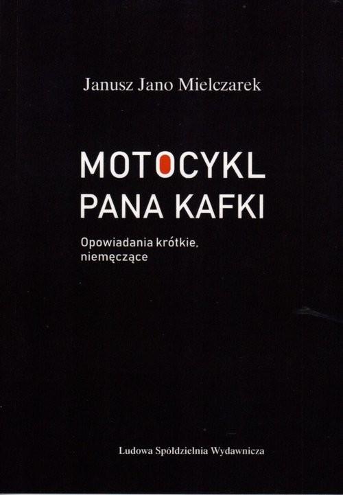 okładka Motocykl Pana Kafki Opowiadania krótkie, niemęczące, Książka | Janusz Jano Mielczarek