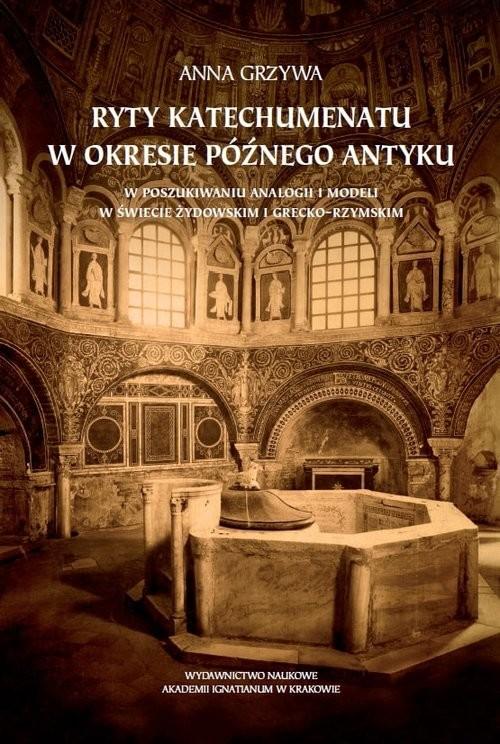 okładka Ryty katechumenatu w okresie późnego antyku W poszukiwaniu analogii i modeli w świecie żydowskim i grecko-rzymskim, Książka | Anna Grzywa