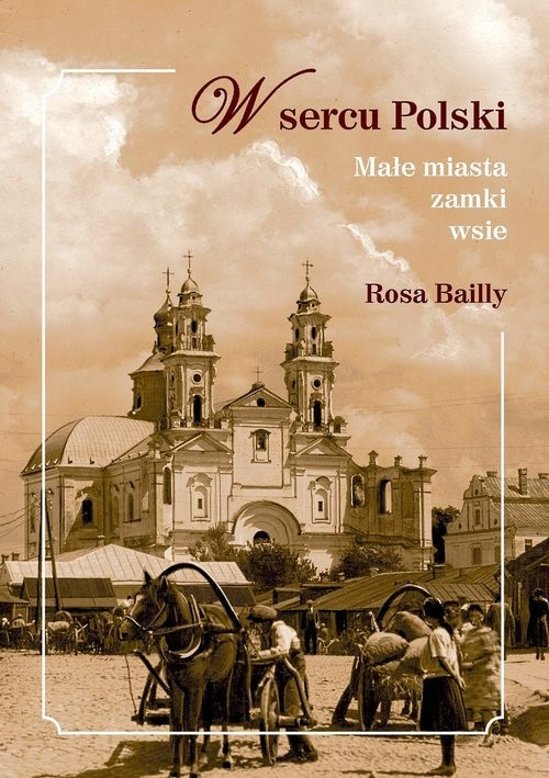okładka W sercu Polski Małe miasta,zamki,wsie, Książka | Bailly Rosa
