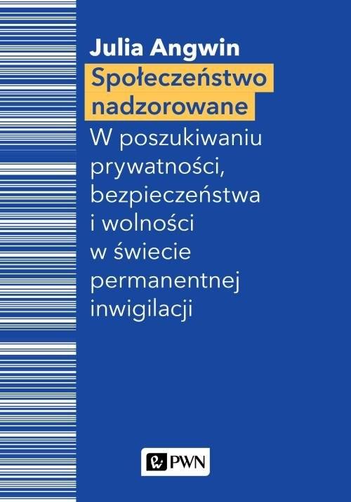 okładka Społeczeństwo nadzorowane W poszukiwaniu prywatności, bezpieczeństwa i wolności w świecie permanentnej inwigilacji, Książka | Angwin Julia