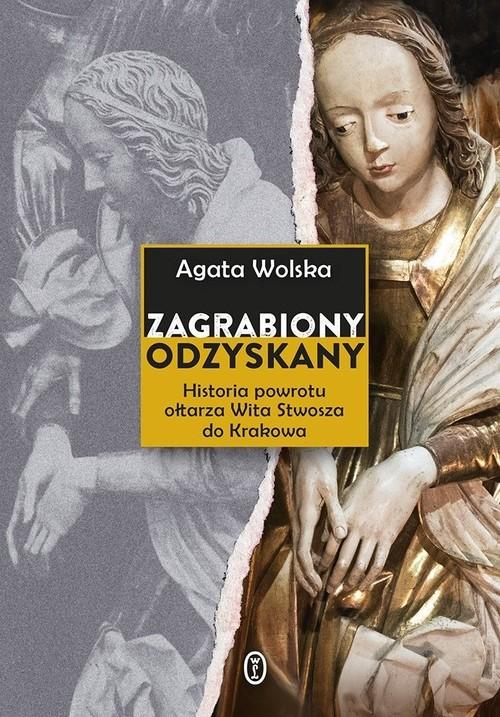 okładka Zagrabiony, odzyskany Historia powrotu ołtarza Wita Stwosza do Krakowaksiążka |  | Wolska Agata