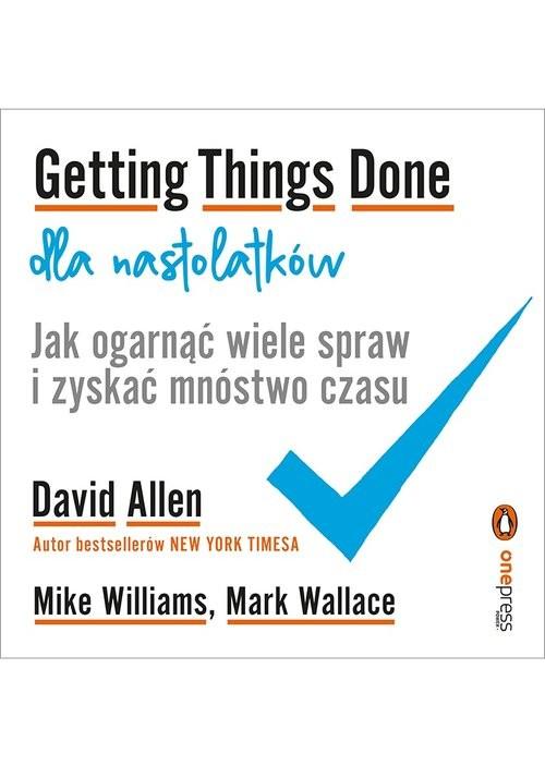 okładka Getting Things Done dla nastolatków Jak ogarnąć wiele spraw i zyskać mnóstwo czasu, Książka | Allen David, Williams Mike, Wallace Mark