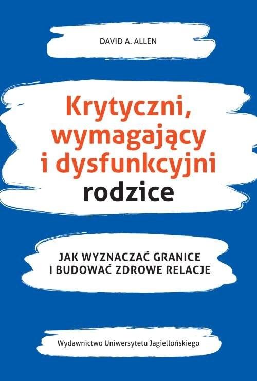 okładka Krytyczni wymahający i dysfunkcyjni rodzice Jak wyznaczać granice i budować zdrowe relacje, Książka | David A. Allen