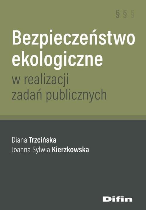 okładka Bezpieczeństwo ekologiczne w realizacji zadań publicznych, Książka | Diana Trzcińska, Joanna Sylwia Kierzkowska
