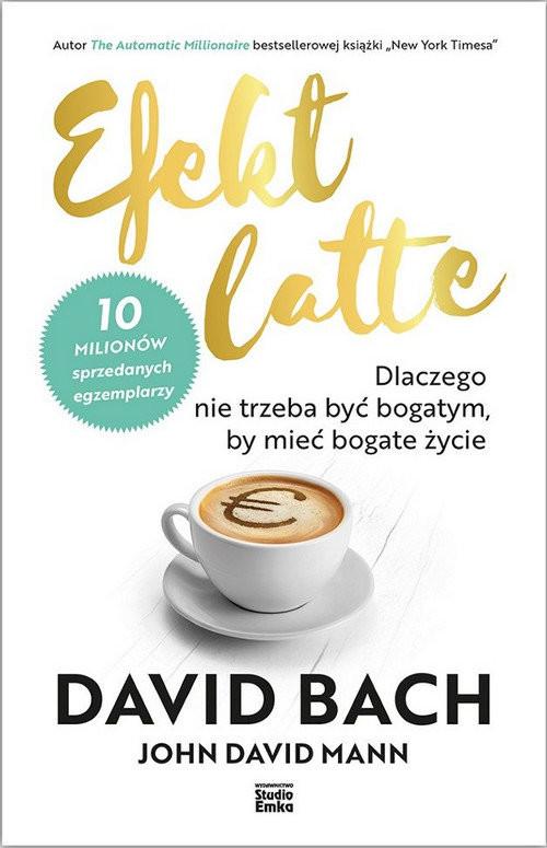 okładka Efekt latte Dlaczego nie trzeba być bogatym, by mieć bogate życie, Książka | David Bach, John David  Mann