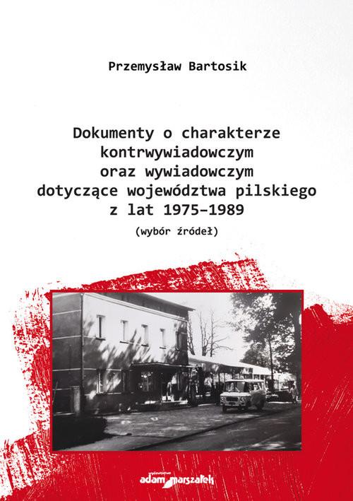 okładka Dokumenty o charakterze kontrwywiadowczym oraz wywiadowczym dotyczące województwa pilskiego z lat 19, Książka   Bartosik Przemysław