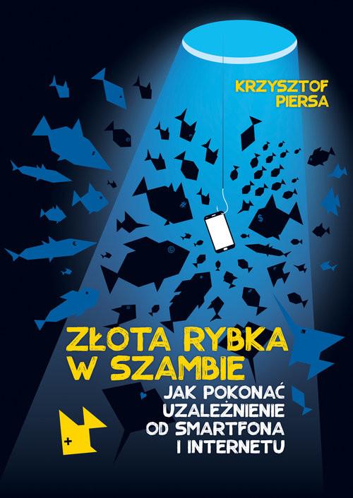 okładka Złota rybka w szambie. Pokonaj uzależnienie od internetu i smartfona, Książka | Krzysztof Piersa