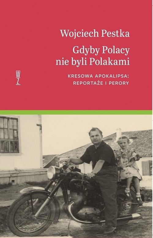 okładka Gdyby Polacy nie byli Polakami Kresowa apokalipsa: reportaże i perory, Książka | Wojciech Pestka