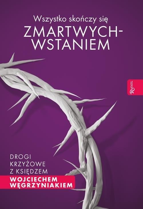 okładka Wszystko skończy się zmartwychwstaniem Drogi krzyżowe z księdzem Wojciechem Węgrzyniakiem, Książka | Wojciech Węgrzyniak