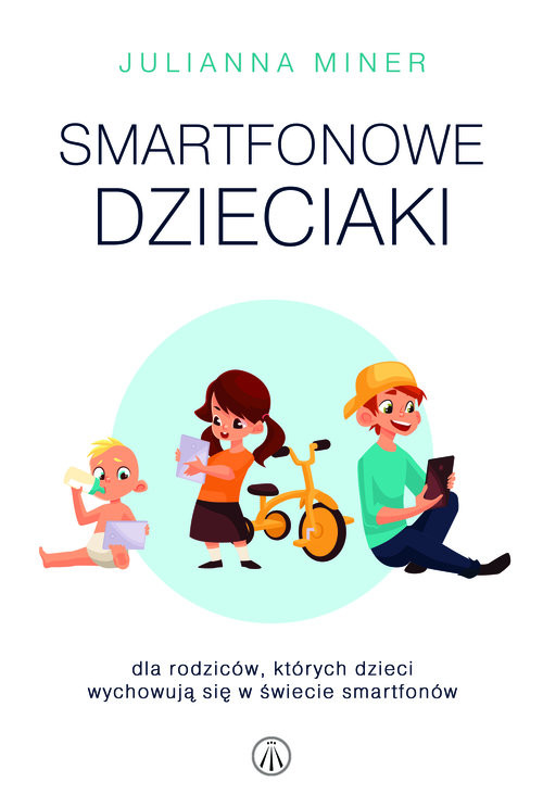okładka Smartfonowe dzieciaki Dla rodziców, których dzieci wychowują się w świecie smartfonów, Książka | Miner Julianna