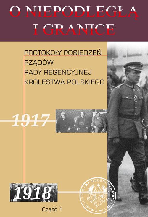 okładka O niepodległą i granice Tom 10 Część 1 Protokoły posiedzeń rządów Rady Regencyjnej Królestwa Polskiego, Książka |