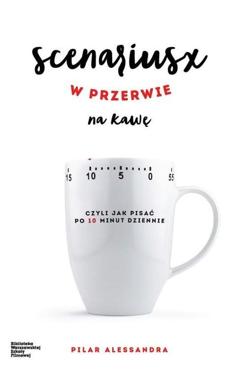 okładka Scenariusz w przerwie na kawę czyli jak pisać po 10 minut dziennie, Książka | Pilar Alessandra