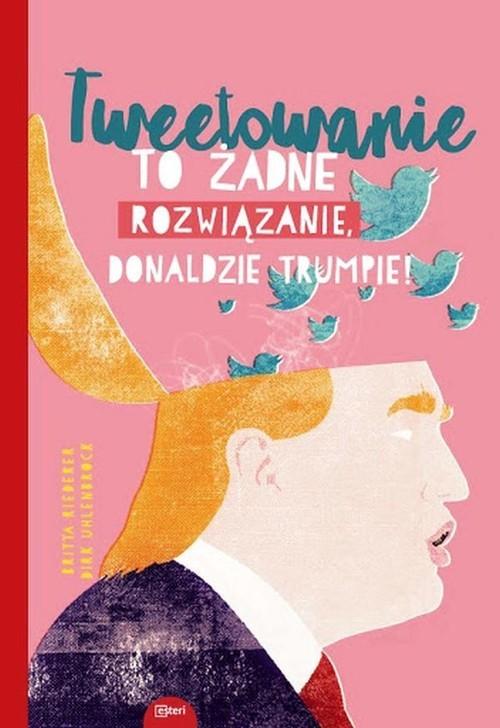 okładka Tweetowanie to żadne rozwiązanie Donaldzie Trumpie!, Książka | Britta Riedrerer, Dirk Uhlenbrock