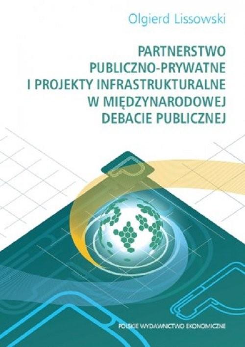 okładka Partnerstwo publiczno-prywatne i projekty infrastrukturalne w międzynarodowej debacie publicznej, Książka | Olgierd  Lissowski