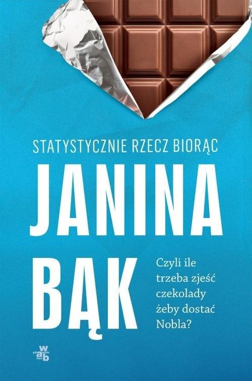 okładka Statystycznie rzecz biorąc czyli ile trzeba zjeść czekolady żeby dostać Nobla?, Książka | Bąk Janina