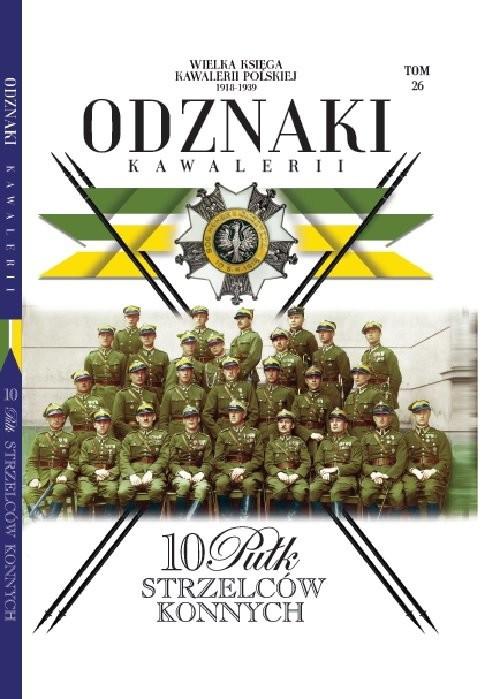 okładka Wielka Księga Kawalerii Polskiej Odznaki Kawalerii Tom 26 10 Pułk Strzelców Konnych, Książka |
