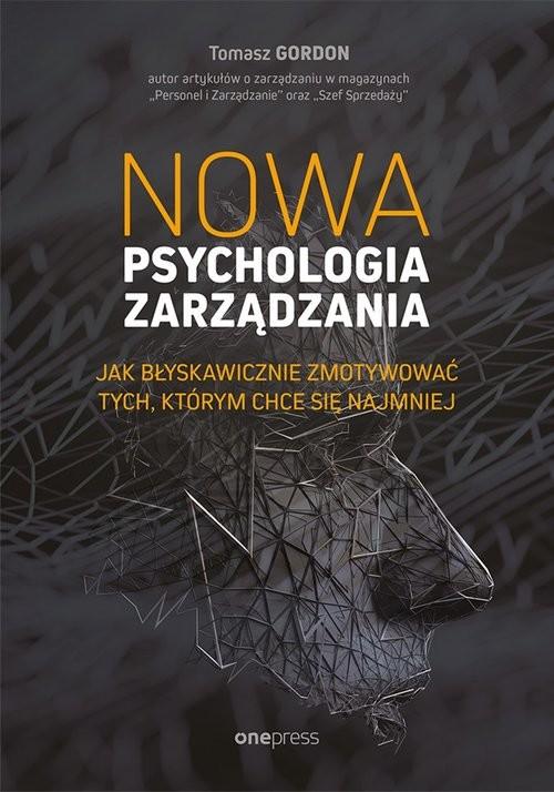 okładka Nowa psychologia zarządzania. Jak błyskawicznie zmotywować tych, którym chce się najmniej, Książka   Gordon Tomasz